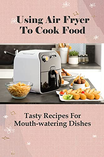 Using Air Fryer To Cook Food: Tasty Recipes For Mouth-watering Dishes: Air Fryer Recipes For Beginners (English Edition)