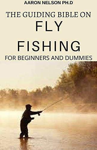 THE GUIDING BIBLE ON FLY FISHING FOR BEGINNERS AND DUMMIES: A COMPLETE GUIDE ON THE SAFE ESSENTIALS OF FLY FISHING (English Edition)