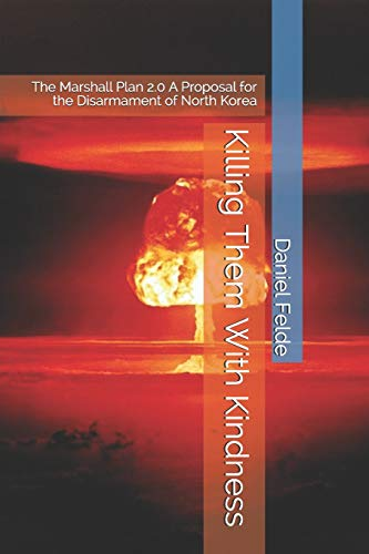 Killing Them With Kindness: The Marshall Plan 2.0 A Proposal for the Disarmament of North Korea