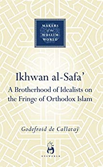 Ikhwan al-Safa': A Brotherhood of Idealists on the Fringe of Orthodox Islam (Makers of the Muslim World) by [Godefroid de Callatay]