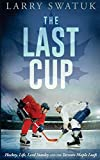 The Last Cup: Hockey, Life, Lord Stanley and the Toronto Maple Leafs - Mr Larry Anthony Swatuk