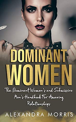 Dominant Women: The Dominant Women's and Submissive Men's Handbook For Amazing Relationships (Femdom, FLR and Female Led Relationships Books)