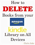 How to Delete Books from Your Amazon Kindle Library on All Devices: A Step By Step Approach To Delete Books From Your Amazon Kindle Library and Permanently from Kindle Cloud +Screenshots