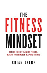 The Fitness Mindset: Eat for energy, Train for tension, Manage your mindset, Reap the results by Brian Keane