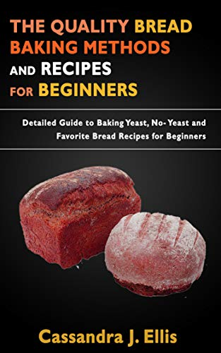THE QUALITY BREAD BAKING METHODS AND RECIPES FOR BEGINNERS: Detailed Guide to Baking Yeast, No- Yeast and Favorite Bread Recipes for Beginners (English Edition)