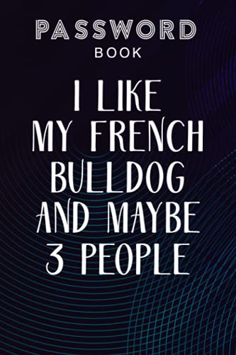 Passcode book I Love My French Bulldog And Like Maybe 3 People Funny Pretty: Password log book with tabs,Password Book with alphabetical tabs. Never ... details. Password journal for home or off
