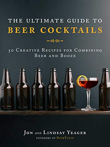 The Ultimate Guide to Beer Cocktails: 50 Creative Recipes for Combining Beer and Booze