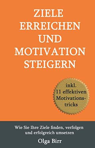 ZIELE ERREICHEN UND MOTIVATION STEIGERN: Wie Sie Ihre Ziele finden, verfolgen und erfolgreich umsetzen inkl. 11 effektiven Motivationstricks
