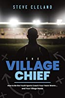 The Village Chief: How to Be the Youth Sports Coach Your Team Wants… and Your Village Needs