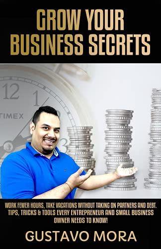 GROW YOUR BUSINESS SECRETS: Work Fewer Hours, Take Vacations Without Taking On Partners And Debt. Tips, Tricks & Tools Every Entrepreneur And Small Business Owner Needs to Know! (English Edition)