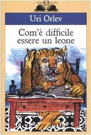 Comè difficile essere un leone. Ediz. illustrata