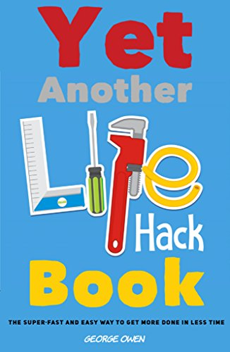 Yet Another Life Hack Book: The Super-Fast & Easy Way to Get More Done in Less Time (Life Hacks for Everyone Book 1) by [George Owen]