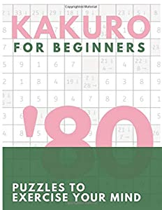 Kakuro Puzzle Book For Beginners: Puzzles To Exercise Your Mind For Adults, Smart Kids, Pros and Elderly Includes Solutions with 8.5x11 INCH