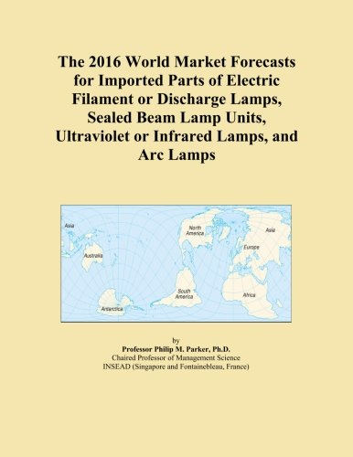 The 2016 World Market Forecasts for Imported Parts of Electric Filament or Discharge Lamps, Sealed Beam Lamp Units, Ultraviolet or Infrared Lamps, and Arc Lamps