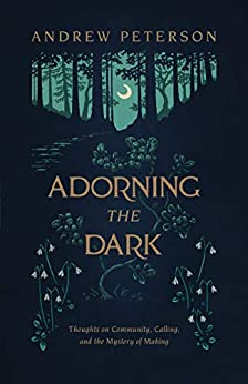 Adorning the Dark: Thoughts on Community, Calling, and the Mystery of Making by [Andrew Peterson]