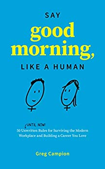 Say Good Morning, Like a Human: 50 Unwritten Rules for Surviving the Modern Workplace and Building a Career You Love by [Greg Campion]