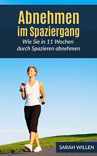 Abnehmen im Spaziergang : Wie Sie in 11 Wochen durch Spazieren abnehmen (Schnell abnehmen, Gesund abnehmen, Fettverbrennung 1)