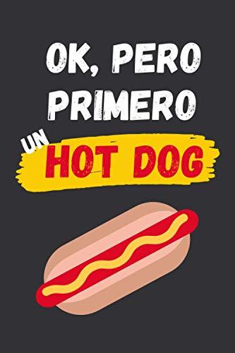OK, PERO PRIMERO UN HOT DOG: CUADERNO LINEADO | Diario, Cuaderno de Notas, Apuntes o Agenda | Regalo Creativo y Original para los Amantes de los Perritos Calientes