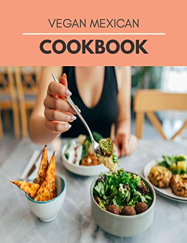 Vegan Mexican Cookbook: Mouthwatering Recipes from Tamales to Churros Mexican Cooking with Authentic Flavor
