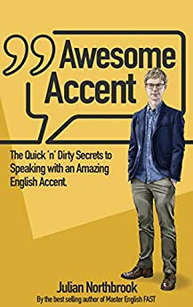 Awesome Accent: The Quick 'n' Dirty Secrets to Speaking with an Amazing English Accent (Advanced English Book 6) by [Julian Northbrook]