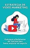 Estrategia de video marketing: Guía para principiantes de Youtube para hacer explotar su negocio