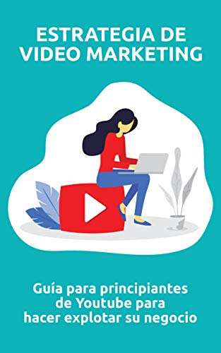 Estrategia de video marketing: Guía para principiantes de Youtube para hacer explotar...