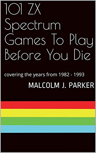 101 ZX Spectrum Games To Play Before You Die - 1982 to 1993, by Malcolm Parker