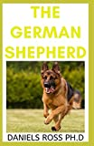 THE GERMAN SHEPHERD: The Comprehensive Guide on Selecting, Training, Feeding, Exercising, and Loving your German Shepherd Puppy