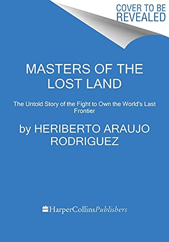 Masters of the Lost Land: The Untold Story of the Amazon and the Violent Fight for the World's Last Frontier