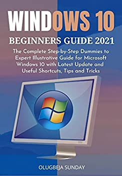 WINDOWS 10 BEGINNERS GUIDE 2021  The Complete Step-by-Step Dummies to Expert Illustrative Guide for Microsoft Windows 10 with Latest Update and Useful Shortcuts Tips and Tricks