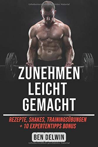 Zunehmen leicht gemacht: Shakes, Rezepte, Trainingsübungen + 10 ExpertentippsBONUS: Ben Delwin