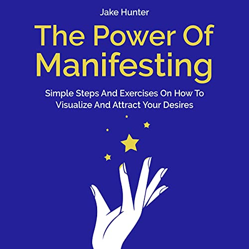 The Power of Manifesting: Simple Steps and Exercises on How to Visualize and Attract Your Desires