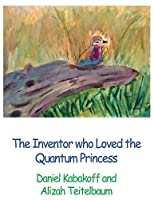 The Inventor who Loved the Quantum Princess (Tales of the Quantum Princess)