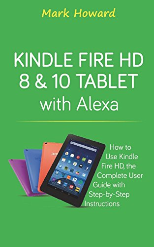 Kindle Fire HD 8 & 10 Tablet with Alexa: How to Use Kindle Fire HD, the Complete