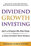 Dividend Growth Investing: Get A Steady 8% Per Year Even In A Zero Interest Rate World: Featuring The 13 Best High Yield Stocks, REITs, MLPs And CEFs For Retirement Income