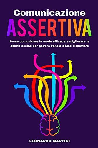 Comunicazione Assertiva: Come comunicare in modo efficace e migliorare le abilità sociali per gestire l'ansia e farsi rispettare