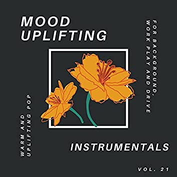 Mood Uplifting Instrumentals - Warm And Uplifting Pop For Background, Work Play And Drive, Vol.21