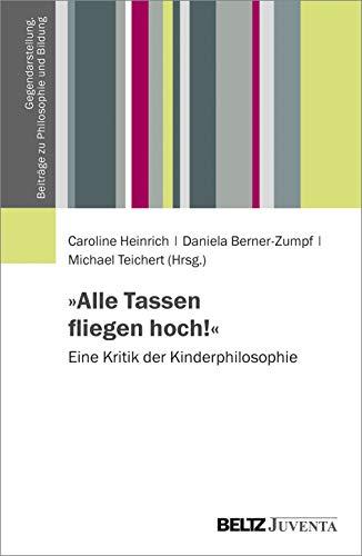 »Alle Tassen fliegen hoch!«: Eine Kritik der Kinderphilosophie (Gegendarstellung. Beiträge zu Philosophie und Bildung, 1)