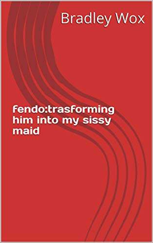 fendo:trasforming him into my sissy maid (English Edition)