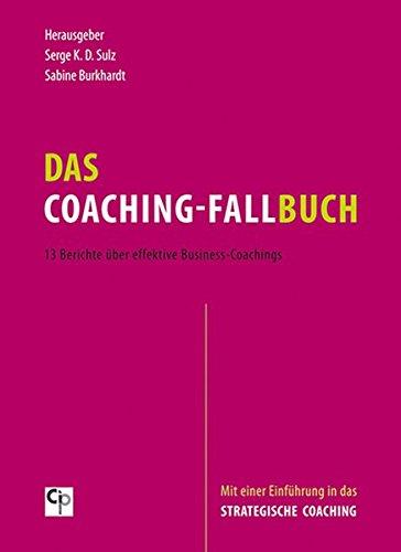 Das Coaching-Fallbuch: 13 Berichte über effektive Business-Coachings. Mit einer Einführung in das Strategische Coaching (CIP-Medien)