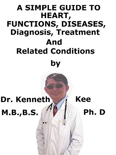 A  Simple  Guide  To  Heart, Functions, Diseases,  Diagnosis, Treatment  And  Related Conditions (English Edition)