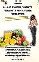 Il Libro Di Cucina Completo Della Dieta Mediterranea Per Le Donne: Se il tuo obiettivo è quello di perdere peso in modo facile e veloce le ricette che troverai in questo libro sono giuste per te, sono ricette progettate appositamente per tutte le donne ch