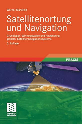 Satellitenortung und Navigation: Grundlagen, Wirkungsweise und Anwendung globaler Satellitennavigationssysteme