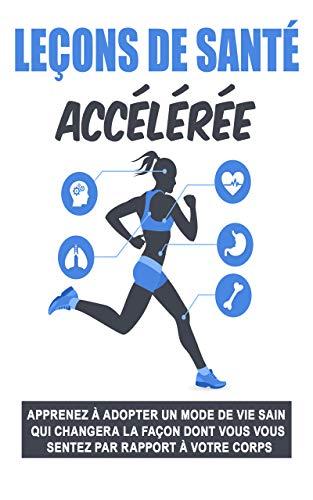 Leçons de santé accélérée: : Apprenez à adopter un mode de vie sain qui changera la façon dont vous vous sentez par rapport à votre corps