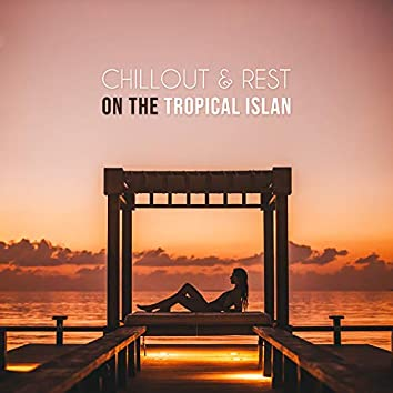 Chillout & Rest on the Tropical Island: 2019 Chill Out Relaxing Ambients & Deep Slow Beats, Sun Salutation, Relaxation on the Beach with Love & Drinks