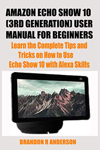 AMAZON ECHO SHOW 10 (3RD GENERATION) USER MANUAL FOR BEGINNERS: Learn the Complete Tips and Tricks on How to Use Echo Show 10 with Alexa Skills