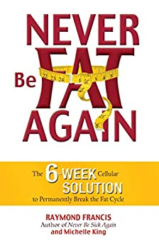 Never Be Fat Again: The 6-Week Cellular Solution to Permanently Break the Fat Cycle by [Raymond Francis, Michele King]