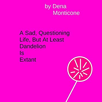 A Sad, Questioning Life, But At Least Dandelion is Extant