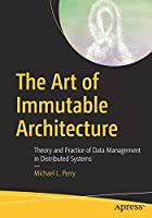 The Art of Immutable Architecture: Theory and Practice of Data Management in Distributed Systems Front Cover