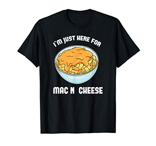 Just Here For The Mac N Cheese - Macaroni and Cheese Lover T-Shirt